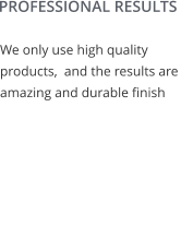 PROFESSIONAL RESULTS We only use high quality products,  and the results are amazing and durable finish